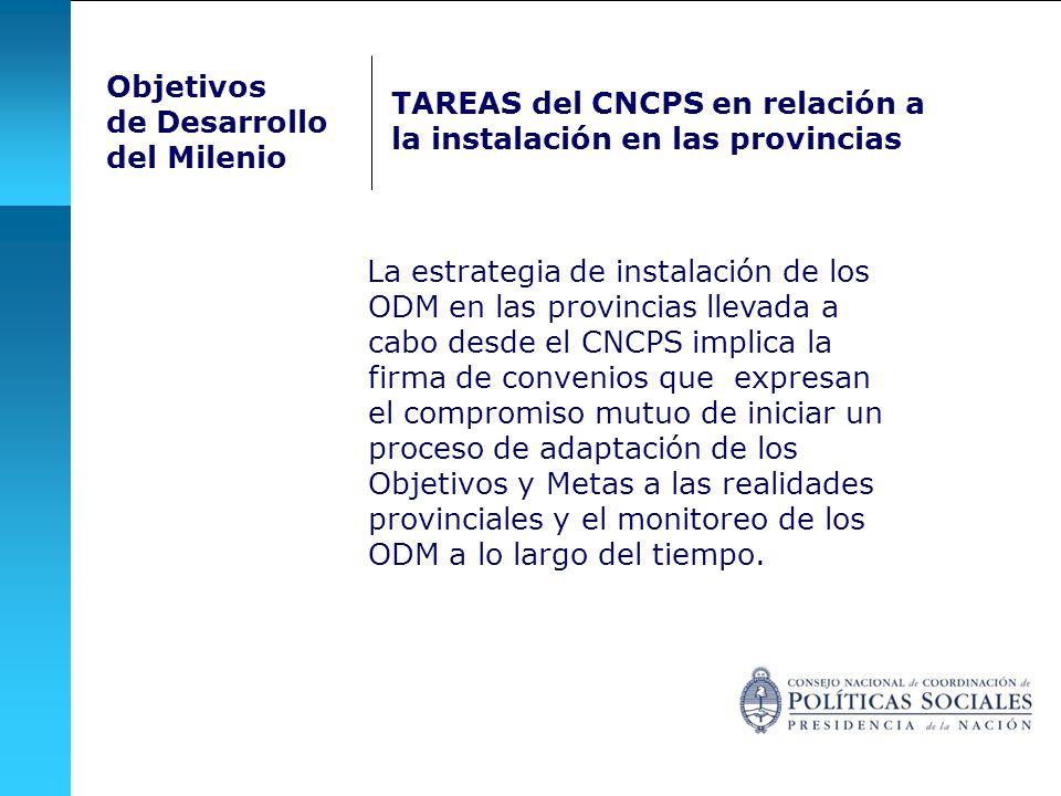 La estrategia de instalación de los ODM en las provincias llevada a cabo desde el CNCPS implica la firma de convenios que expresan el compromiso mutuo de iniciar un proceso de adaptación de los Objetivos y Metas a las realidades provinciales y el monitoreo de los ODM a lo largo del tiempo.