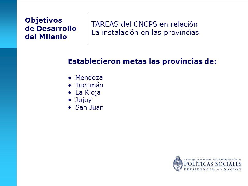 Objetivos de Desarrollo del Milenio TAREAS del CNCPS en relación La instalación en las provincias Establecieron metas las provincias de: Mendoza Tucumán La Rioja Jujuy San Juan