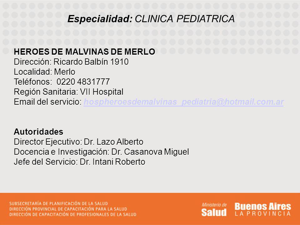 Especialidad: CLINICA PEDIATRICA HEROES DE MALVINAS DE MERLO Dirección: Ricardo Balbín 1910 Localidad: Merlo Teléfonos: 0220 4831777 Región Sanitaria: