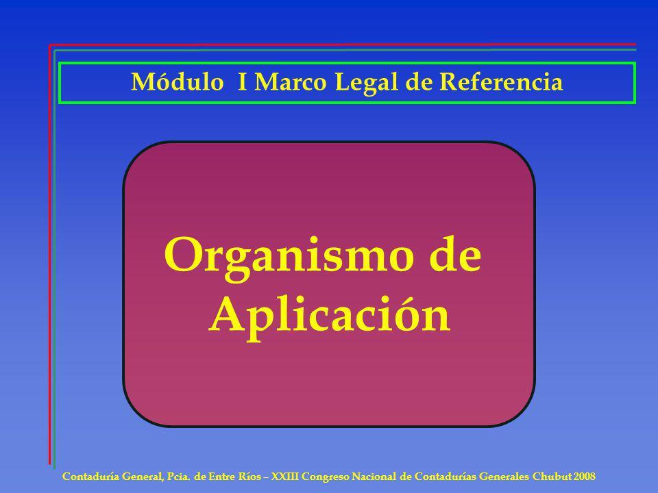 Contaduría General, Pcia. de Entre Ríos – XXIII Congreso Nacional de Contadurías Generales Chubut 2008 Organismo de Aplicación Módulo I Marco Legal de