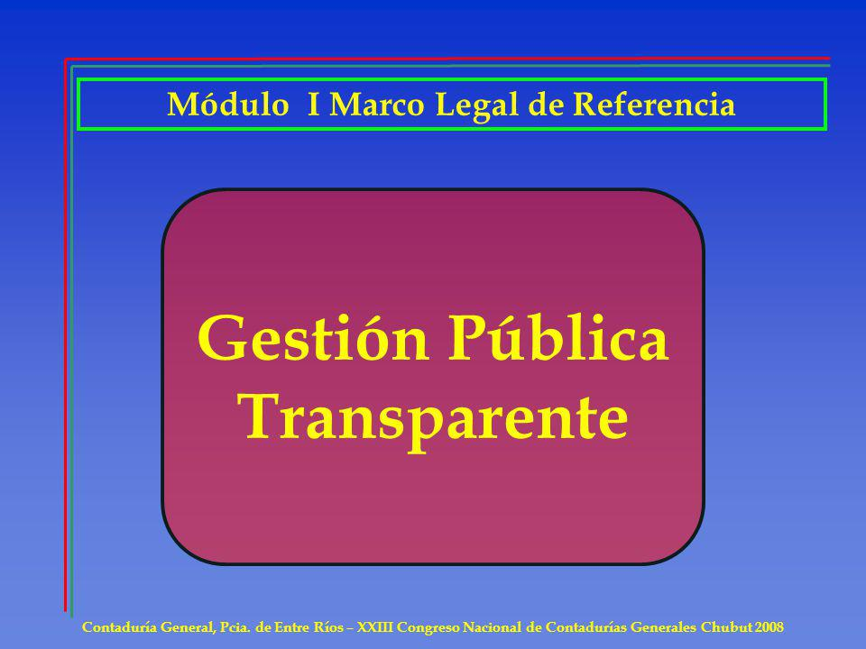 Contaduría General, Pcia. de Entre Ríos – XXIII Congreso Nacional de Contadurías Generales Chubut 2008 Gestión Pública Transparente Módulo I Marco Leg