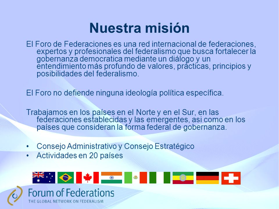 Nuestra misión El Foro de Federaciones es una red internacional de federaciones, expertos y profesionales del federalismo que busca fortalecer la gobernanza democratica mediante un diálogo y un entendimiento más profundo de valores, prácticas, principios y posibilidades del federalismo.