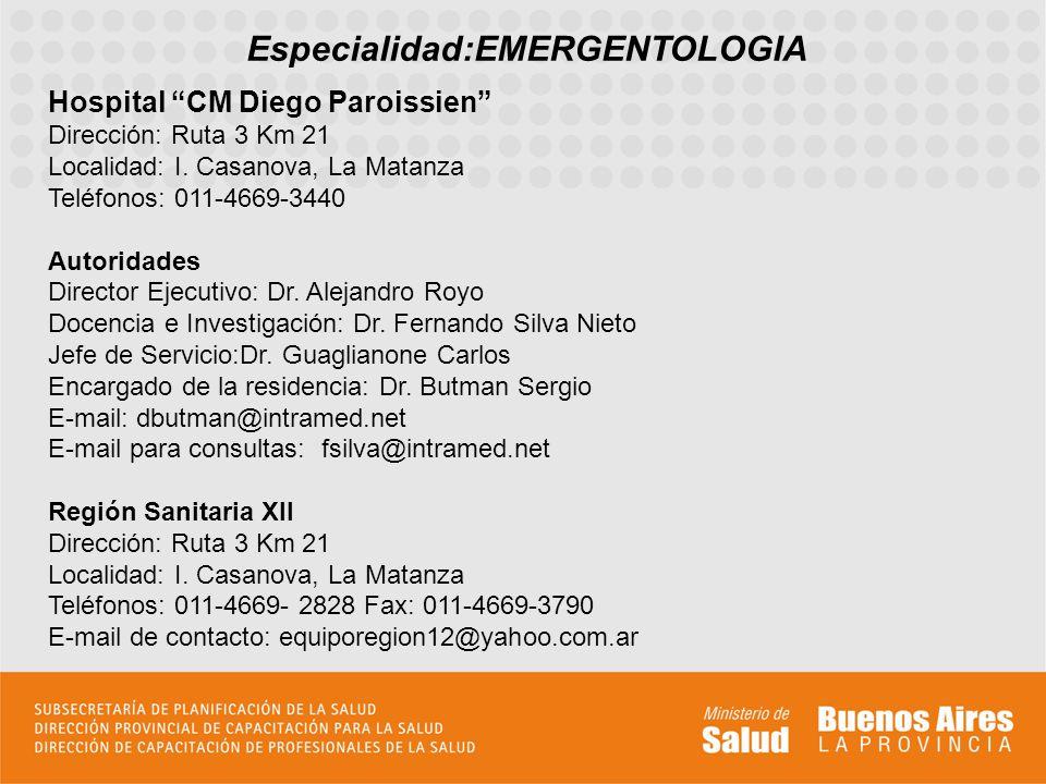 Especialidad:EMERGENTOLOGIA Hospital CM Diego Paroissien Dirección: Ruta 3 Km 21 Localidad: I. Casanova, La Matanza Teléfonos: 011-4669-3440 Autoridad