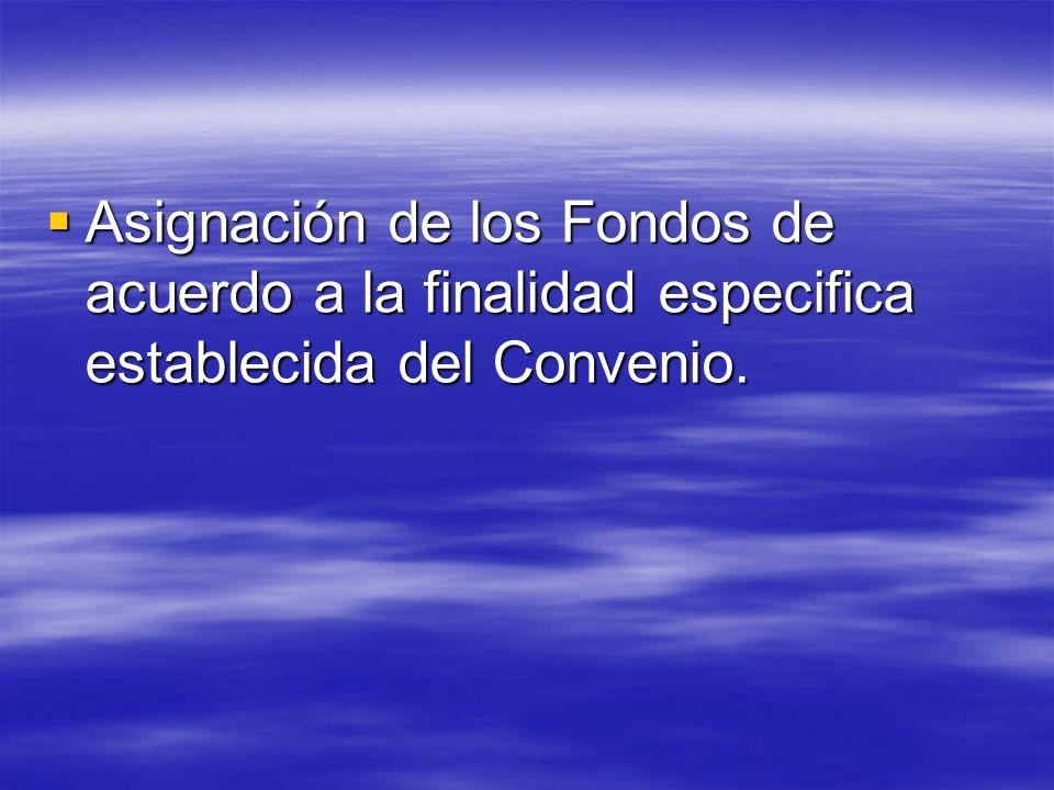 Asignación de los Fondos de acuerdo a la finalidad especifica establecida del Convenio.