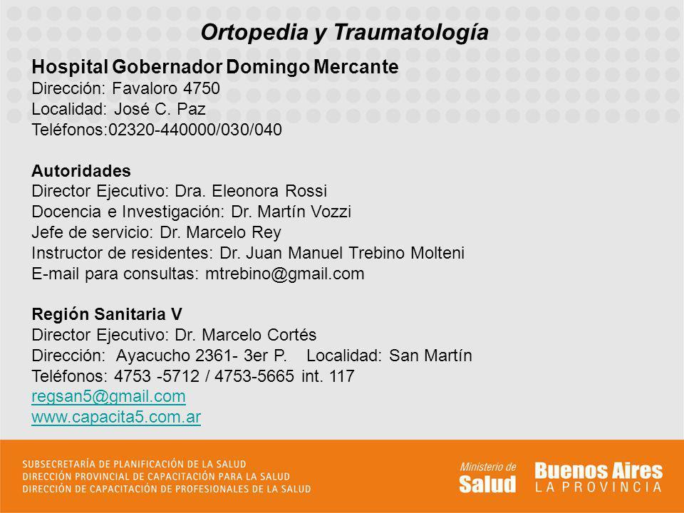 Ortopedia y Traumatología Hospital Gobernador Domingo Mercante Dirección: Favaloro 4750 Localidad: José C. Paz Teléfonos:02320-440000/030/040 Autorida