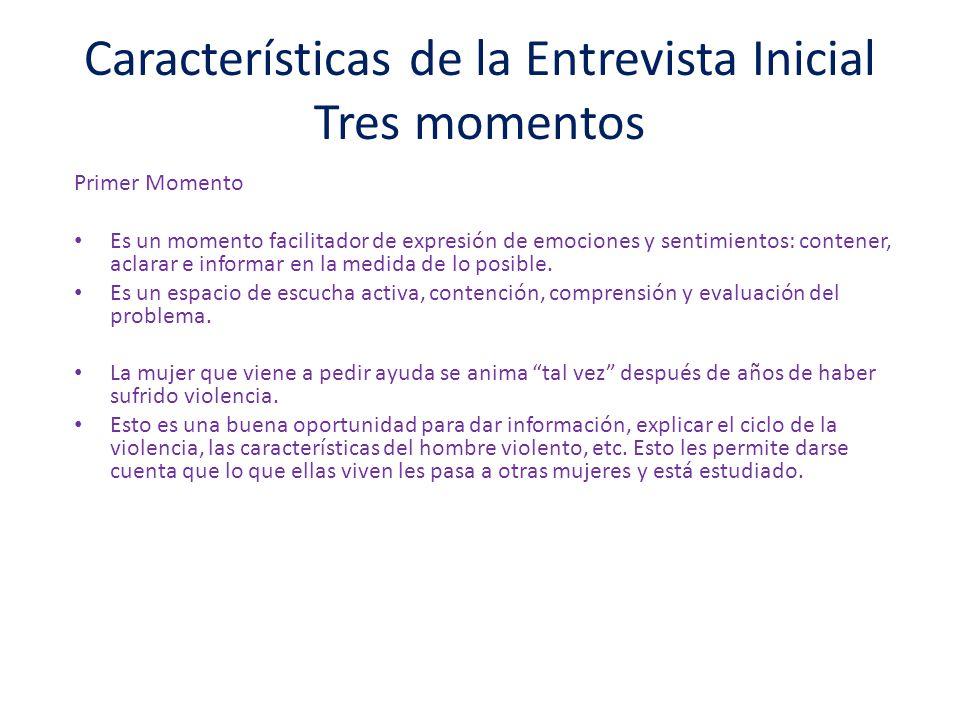 Características de la Entrevista Inicial Tres momentos Primer Momento Es un momento facilitador de expresión de emociones y sentimientos: contener, aclarar e informar en la medida de lo posible.