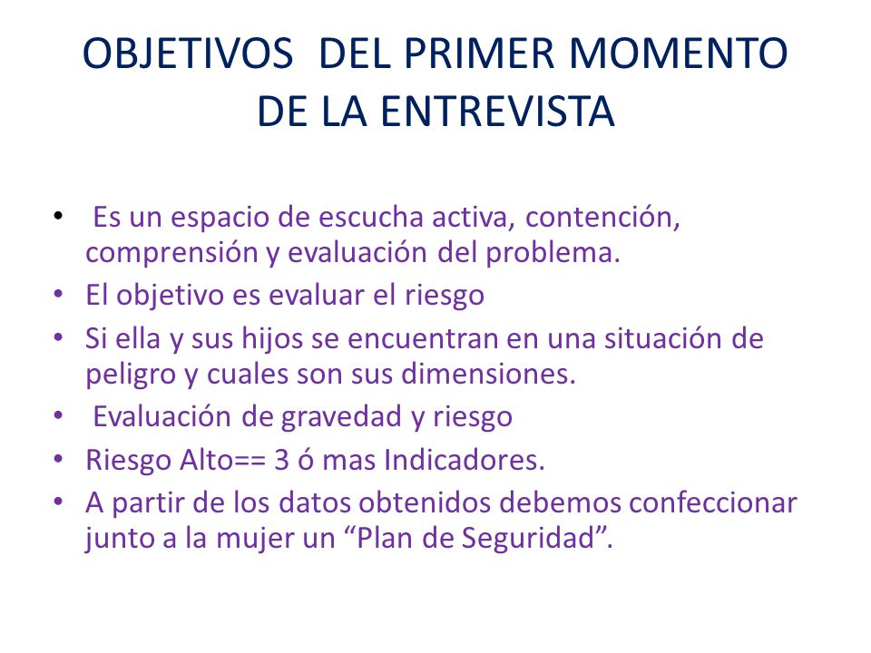 OBJETIVOS DEL PRIMER MOMENTO DE LA ENTREVISTA Es un espacio de escucha activa, contención, comprensión y evaluación del problema.