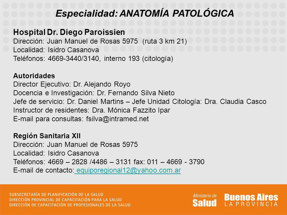 Especialidad: ANATOMÍA PATOLÓGICA Hospital Dr. Diego Paroissien Dirección: Juan Manuel de Rosas 5975 (ruta 3 km 21) Localidad: Isidro Casanova Teléfon