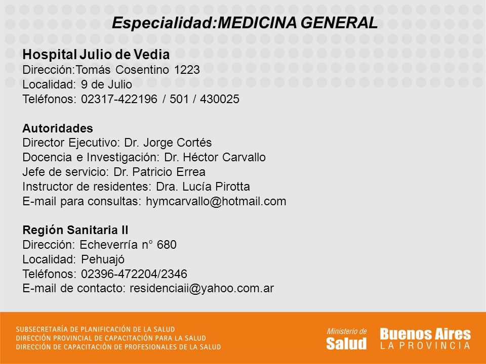 Especialidad:MEDICINA GENERAL Hospital Julio de Vedia Dirección:Tomás Cosentino 1223 Localidad: 9 de Julio Teléfonos: 02317-422196 / 501 / 430025 Autoridades Director Ejecutivo: Dr.