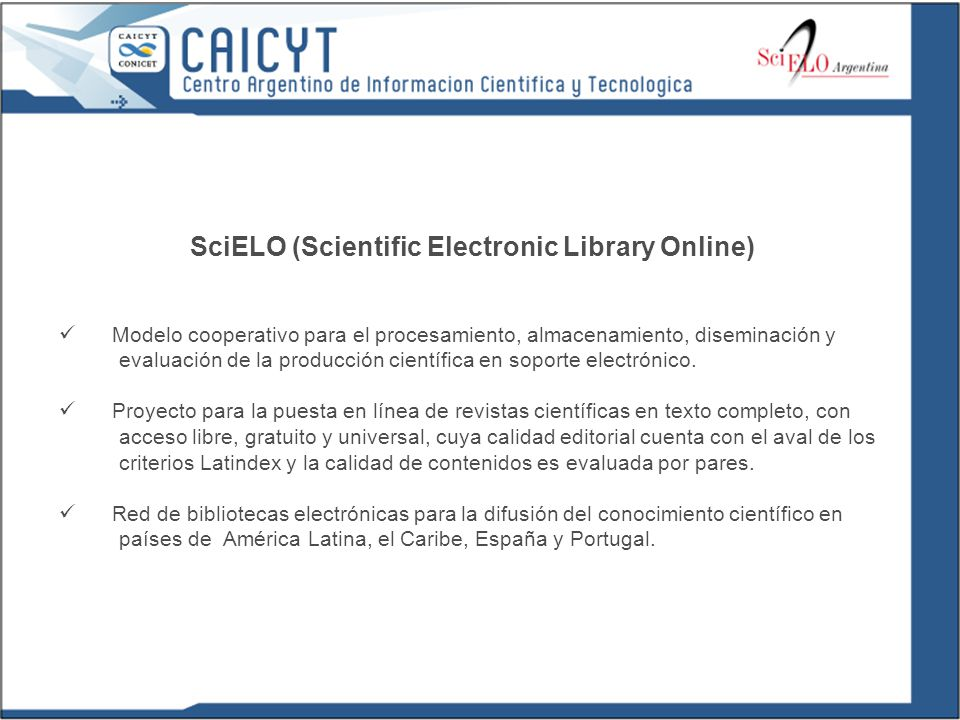 SciELO (Scientific Electronic Library Online) Modelo cooperativo para el procesamiento, almacenamiento, diseminación y evaluación de la producción científica en soporte electrónico.
