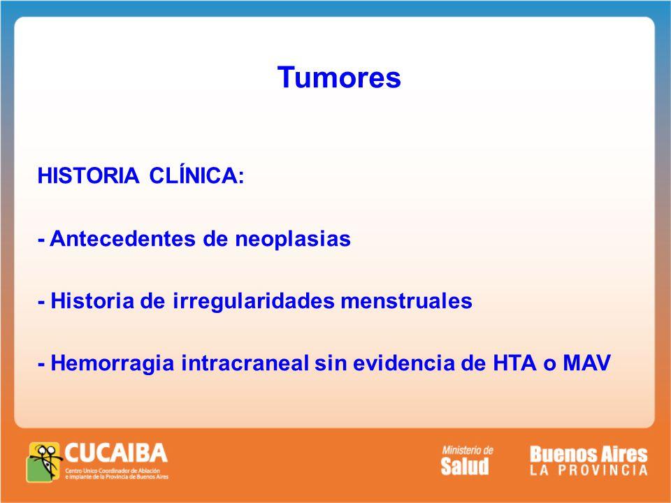 Tumores HISTORIA CLÍNICA: - Antecedentes de neoplasias - Historia de irregularidades menstruales - Hemorragia intracraneal sin evidencia de HTA o MAV
