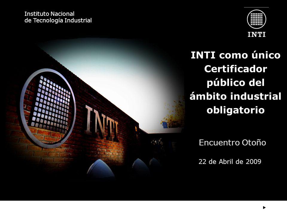 Instituto Nacional de Tecnología Industrial INTI como único Certificador público del ámbito industrial obligatorio Encuentro Otoño 22 de Abril de 2009
