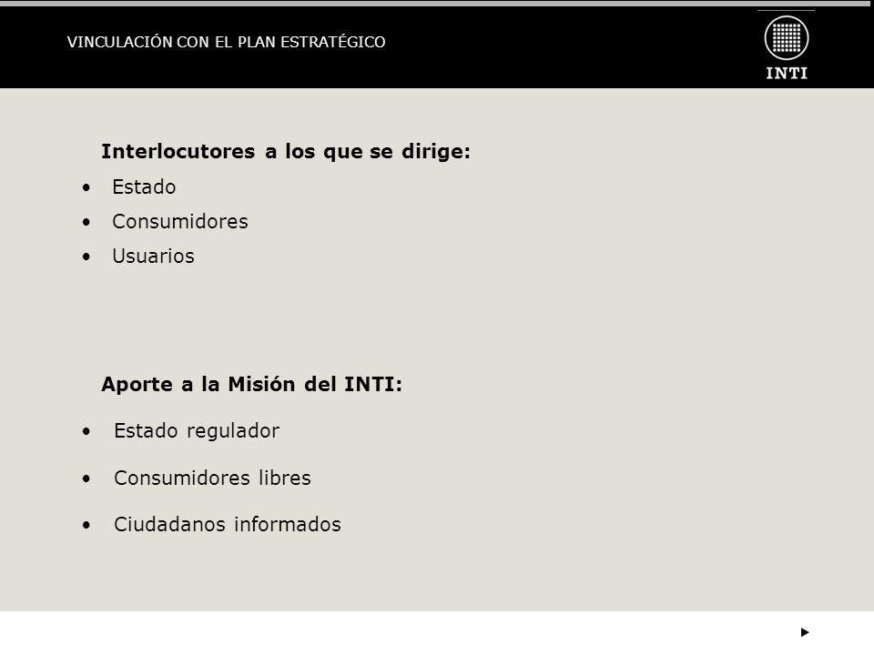VINCULACIÓN CON EL PLAN ESTRATÉGICO Aporte a la Misión del INTI: Estado regulador Consumidores libres Ciudadanos informados Interlocutores a los que se dirige: Estado Consumidores Usuarios