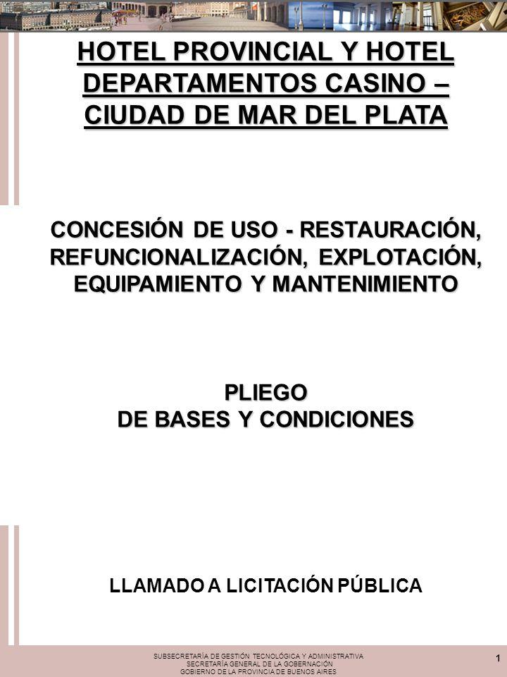 SUBSECRETARÍA DE GESTIÓN TECNOLÓGICA Y ADMINISTRATIVA SECRETARÍA GENERAL DE LA GOBERNACIÓN GOBIERNO DE LA PROVINCIA DE BUENOS AIRES 1 HOTEL PROVINCIAL Y HOTEL DEPARTAMENTOS CASINO – CIUDAD DE MAR DEL PLATA CONCESIÓN DE USO - RESTAURACIÓN, REFUNCIONALIZACIÓN, EXPLOTACIÓN, EQUIPAMIENTO Y MANTENIMIENTO PLIEGO DE BASES Y CONDICIONES LLAMADO A LICITACIÓN PÚBLICA