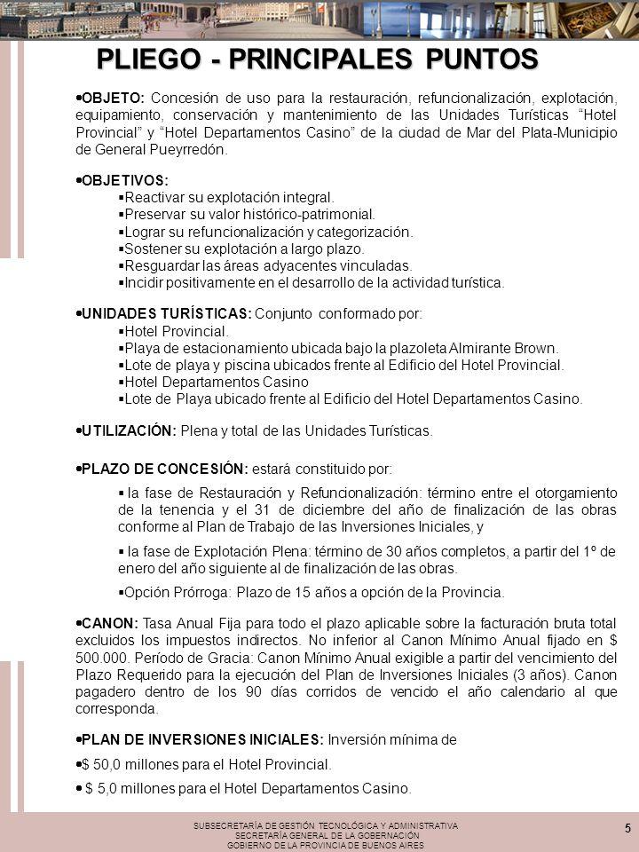 SUBSECRETARÍA DE GESTIÓN TECNOLÓGICA Y ADMINISTRATIVA SECRETARÍA GENERAL DE LA GOBERNACIÓN GOBIERNO DE LA PROVINCIA DE BUENOS AIRES 5 OBJETO: Concesión de uso para la restauración, refuncionalización, explotación, equipamiento, conservación y mantenimiento de las Unidades Turísticas Hotel Provincial y Hotel Departamentos Casino de la ciudad de Mar del Plata-Municipio de General Pueyrredón.