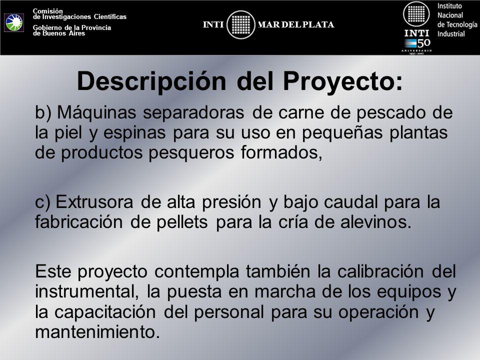 Comisión de Investigaciones Científicas Gobierno de la Provincia de Buenos Aires MAR DEL PLATAINTI Centros y Programas involucrados INTI Mar del Plata Actores externos involucrados Pequeños establecimientos productores de alimentos, Escuelas agrotécnicas, Universidades, Organismos interesados en unidades demostrativas para actividades de capacitación y/o producción a pequeña escala; Microemprendedores que buscan aumentar su oferta de productos, Cooperativas de productores interesadas en pequeñas plantas comunitarias con el objetivo de minimizar gastos de inversión y generar mano de obra.