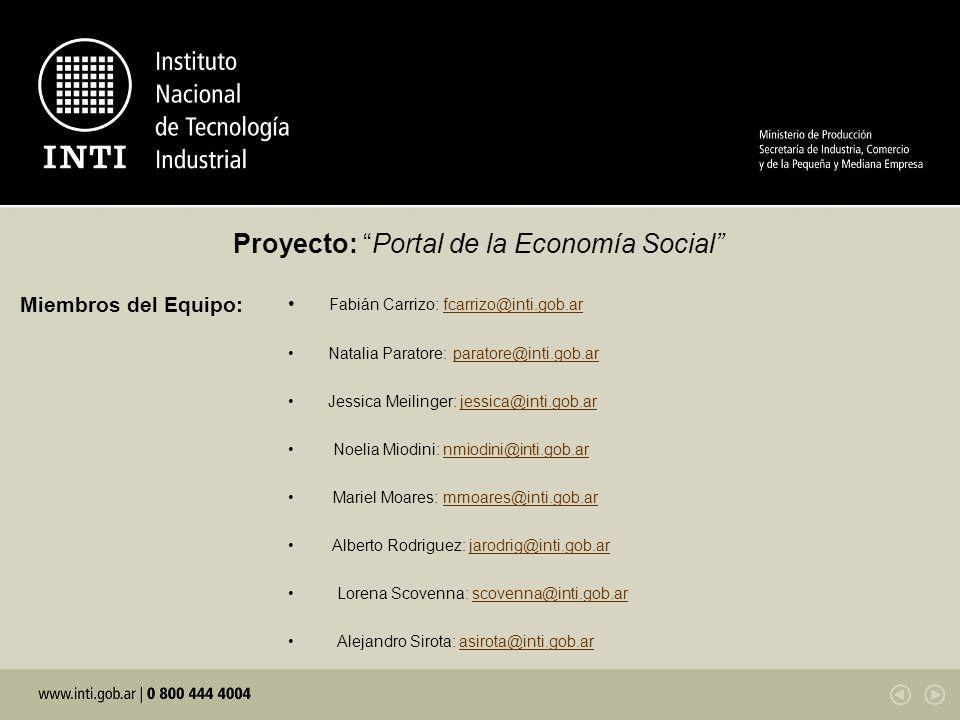 Proyecto: Portal de la Economía Social Miembros del Equipo: Fabián Carrizo: fcarrizo@inti.gob.arfcarrizo@inti.gob.ar Natalia Paratore: paratore@inti.gob.arparatore@inti.gob.ar Jessica Meilinger: jessica@inti.gob.arjessica@inti.gob.ar Noelia Miodini: nmiodini@inti.gob.arnmiodini@inti.gob.ar Mariel Moares: mmoares@inti.gob.armmoares@inti.gob.ar Alberto Rodriguez: jarodrig@inti.gob.arjarodrig@inti.gob.ar Lorena Scovenna: scovenna@inti.gob.arscovenna@inti.gob.ar Alejandro Sirota: asirota@inti.gob.arasirota@inti.gob.ar