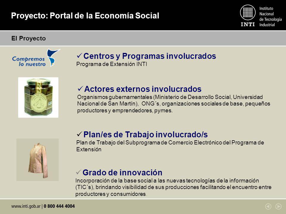 Proyecto: Portal de la Economía Social El Proyecto Centros y Programas involucrados Programa de Extensión INTI Actores externos involucrados Organismos gubernamentales (Ministerio de Desarrollo Social, Universidad Nacional de San Martín), ONG´s, organizaciones sociales de base, pequeños productores y emprendedores, pymes.