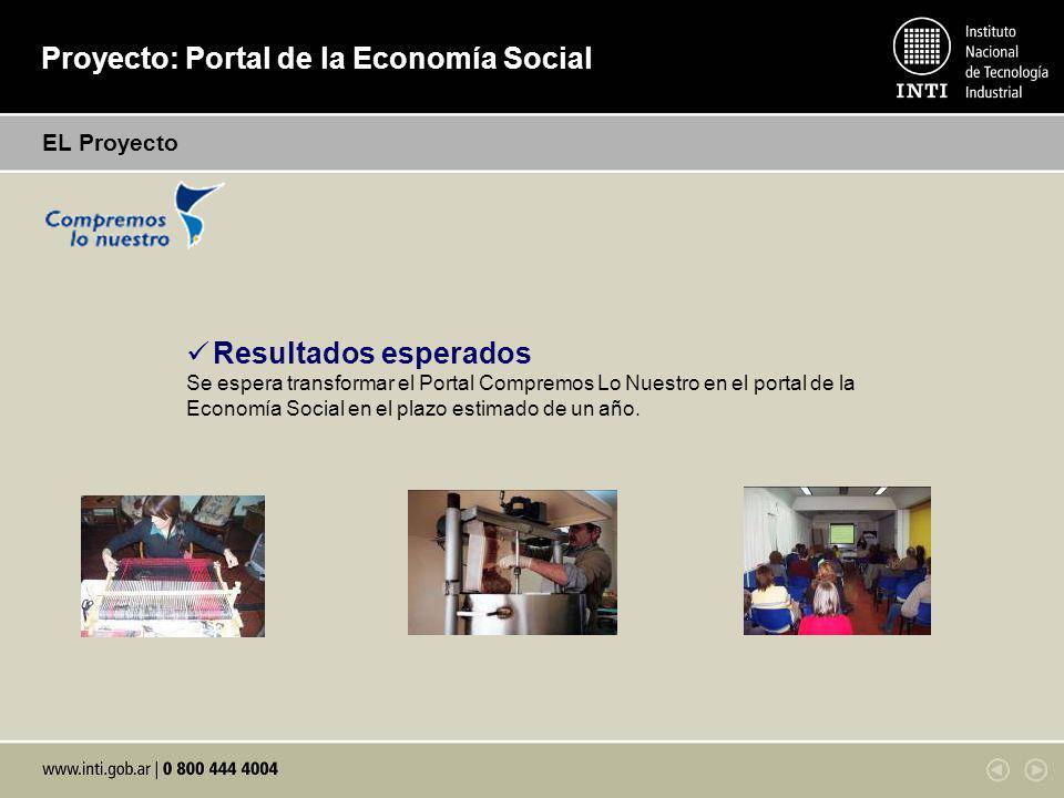 Proyecto: Portal de la Economía Social EL Proyecto Resultados esperados Se espera transformar el Portal Compremos Lo Nuestro en el portal de la Economía Social en el plazo estimado de un año.