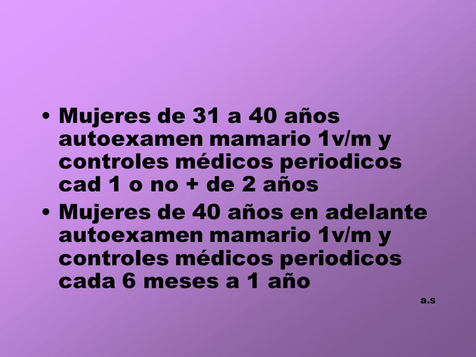 Mujeres de 31 a 40 años autoexamen mamario 1v/m y controles médicos periodicos cad 1 o no + de 2 años Mujeres de 40 años en adelante autoexamen mamario 1v/m y controles médicos periodicos cada 6 meses a 1 año a.s