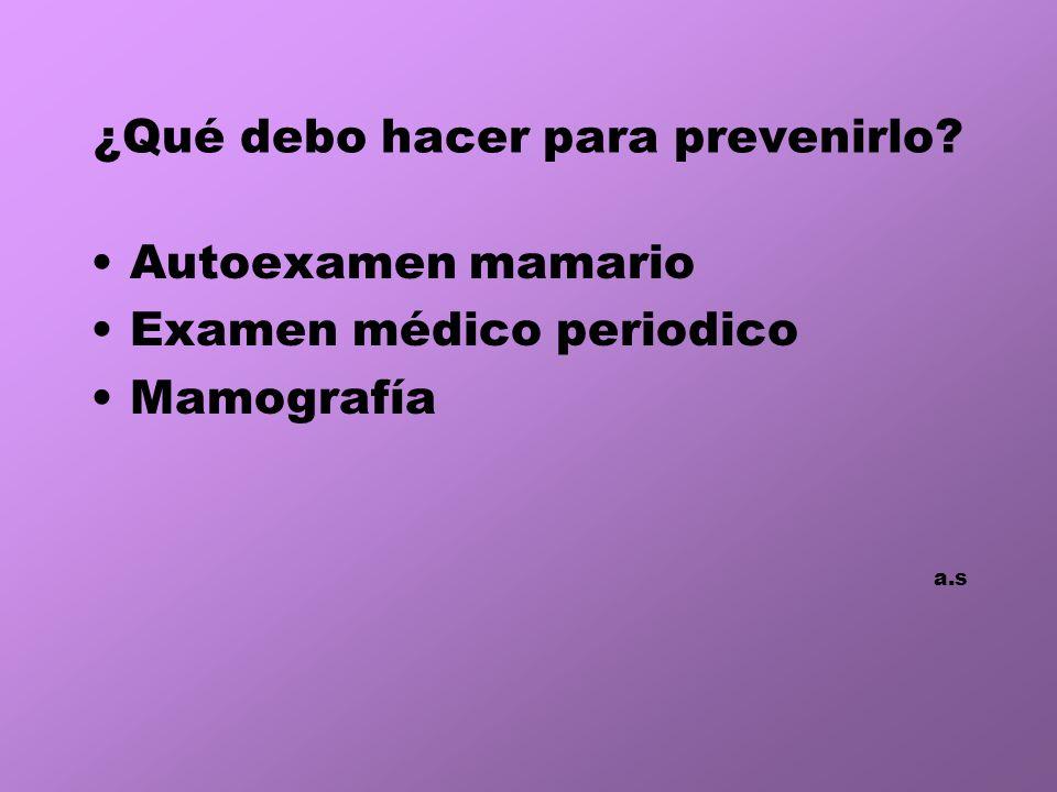 ¿Qué debo hacer para prevenirlo? Autoexamen mamario Examen médico periodico Mamografía a.s