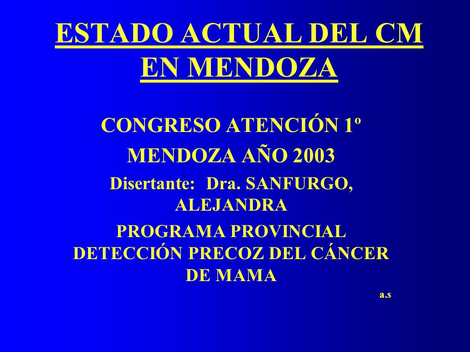 ESTADO ACTUAL DEL CM EN MENDOZA CONGRESO ATENCIÓN 1º MENDOZA AÑO 2003 Disertante: Dra. SANFURGO, ALEJANDRA PROGRAMA PROVINCIAL DETECCIÓN PRECOZ DEL CÁ