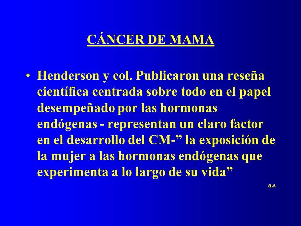CÁNCER DE MAMA Henderson y col. Publicaron una reseña científica centrada sobre todo en el papel desempeñado por las hormonas endógenas - representan