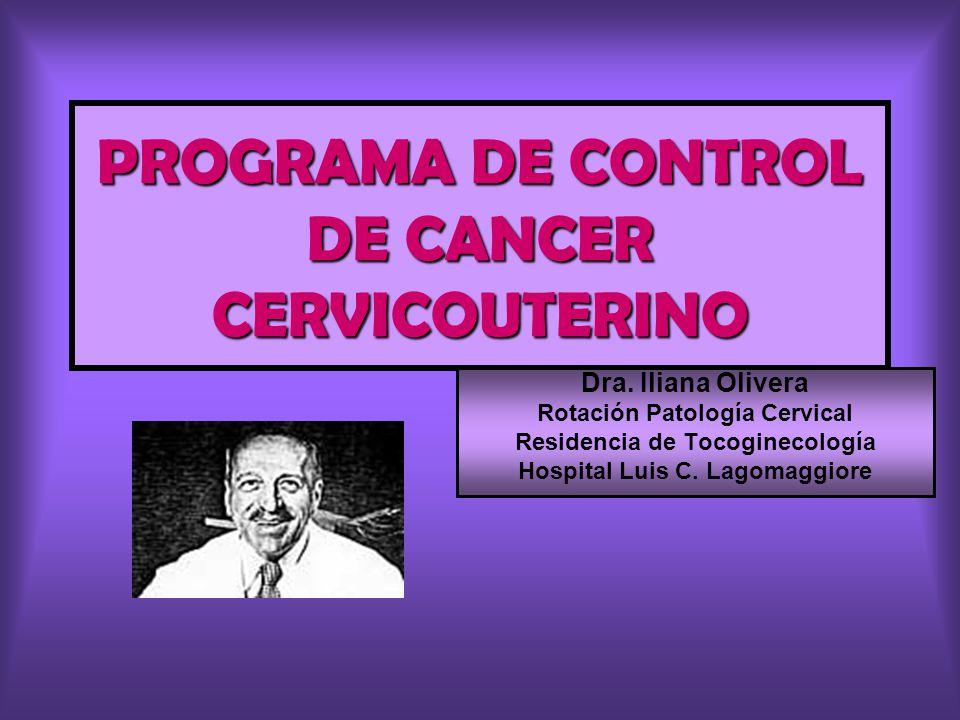 PROGRAMA DE CONTROL DE CANCER CERVICOUTERINO Dra. Iliana Olivera Rotación Patología Cervical Residencia de Tocoginecología Hospital Luis C. Lagomaggio