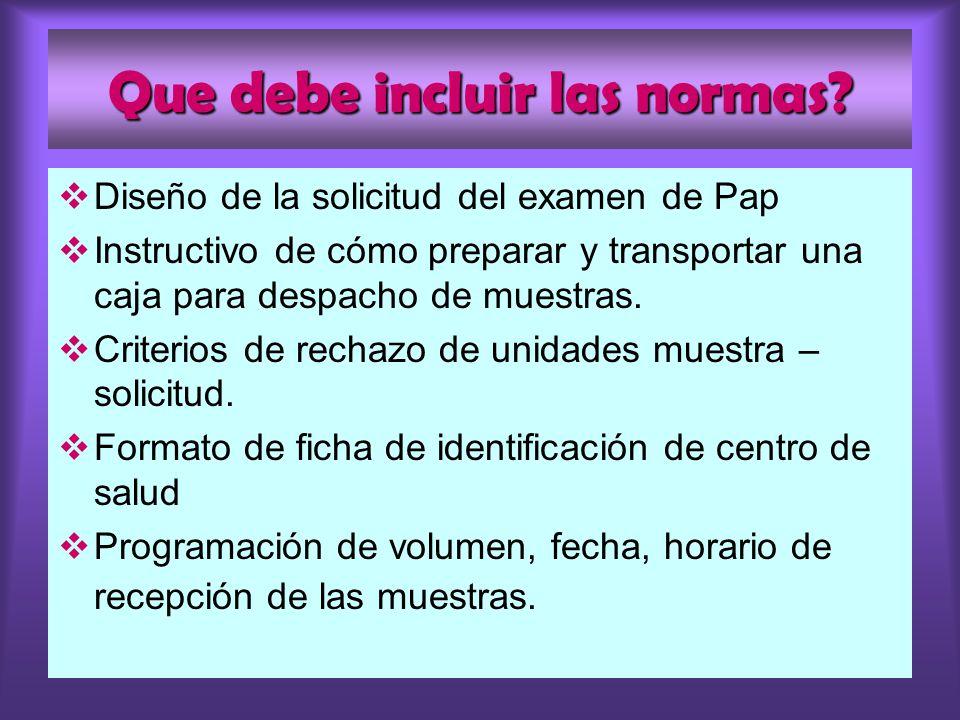 Que debe incluir las normas? Diseño de la solicitud del examen de Pap Instructivo de cómo preparar y transportar una caja para despacho de muestras. C