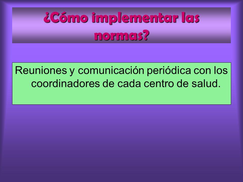 ¿Cómo implementar las normas? Reuniones y comunicación periódica con los coordinadores de cada centro de salud.