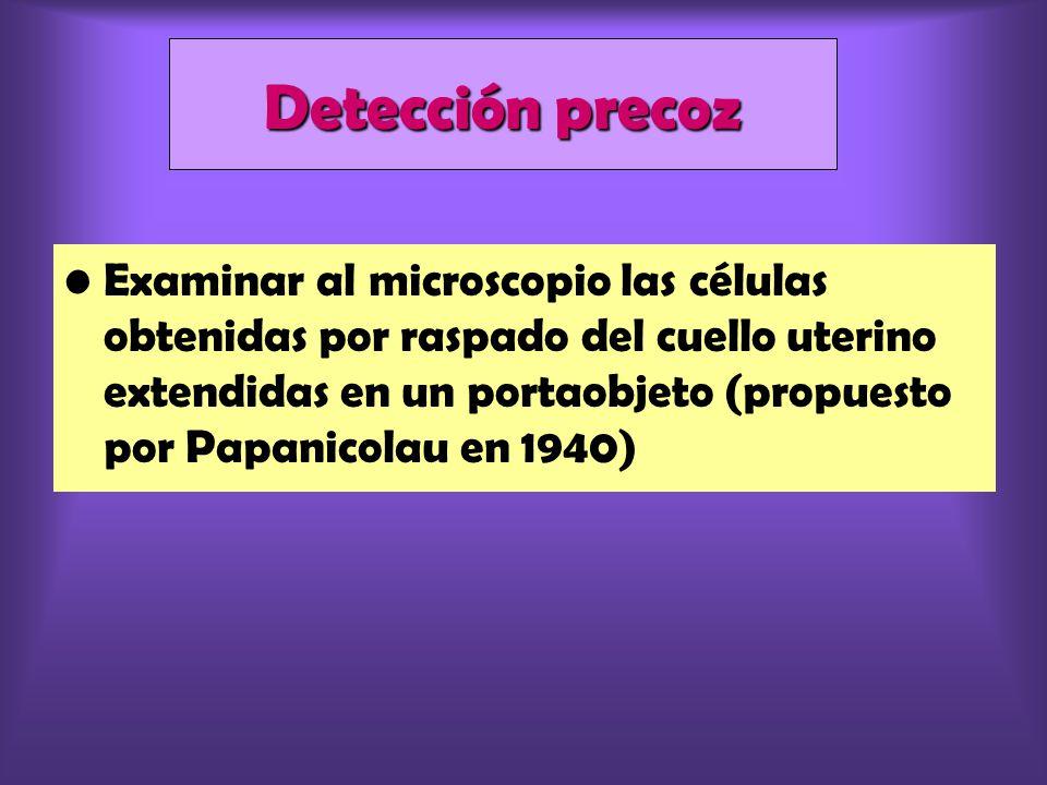 Examinar al microscopio las células obtenidas por raspado del cuello uterino extendidas en un portaobjeto (propuesto por Papanicolau en 1940) Detección precoz