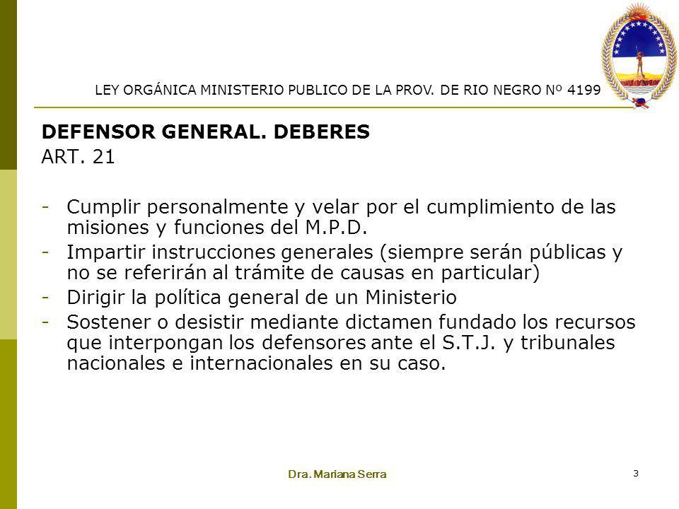 Dra. Mariana Serra 3 DEFENSOR GENERAL. DEBERES ART. 21 -Cumplir personalmente y velar por el cumplimiento de las misiones y funciones del M.P.D. -Impa
