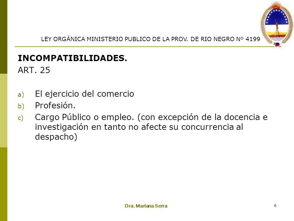 Dra. Mariana Serra 6 INCOMPATIBILIDADES. ART. 25 a) El ejercicio del comercio b) Profesión. c) Cargo Público o empleo. (con excepción de la docencia e
