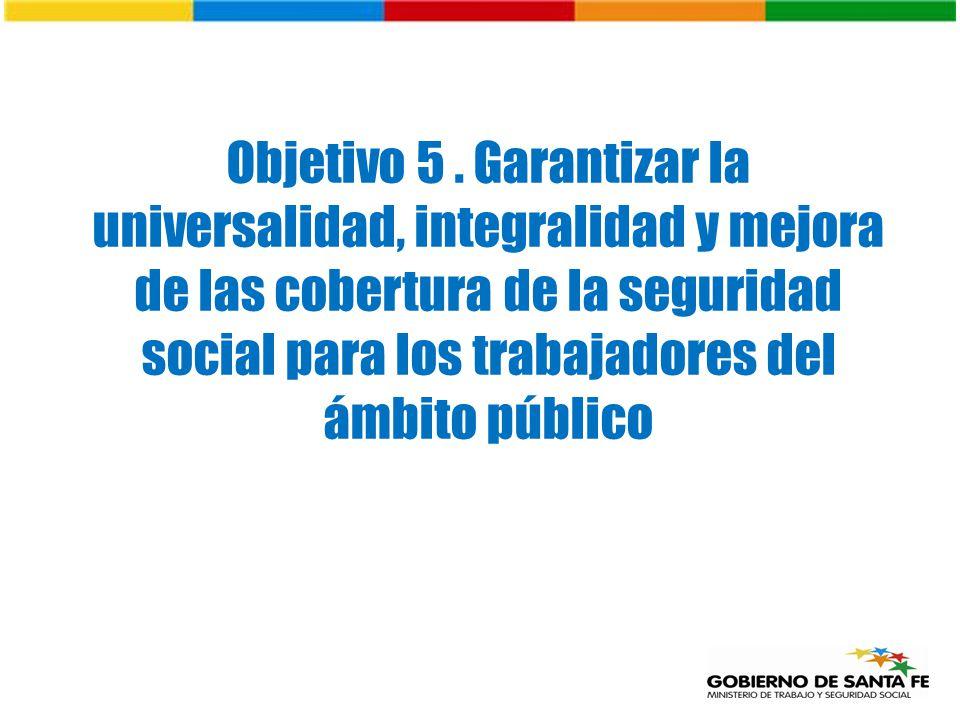 Objetivo 5. Garantizar la universalidad, integralidad y mejora de las cobertura de la seguridad social para los trabajadores del ámbito público
