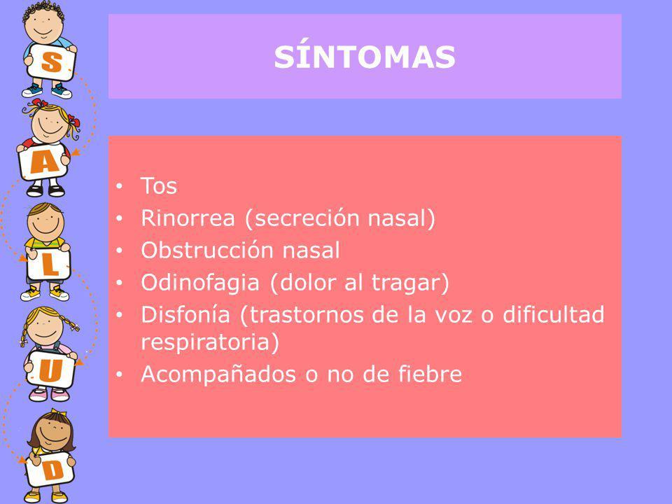 Tos Rinorrea (secreción nasal) Obstrucción nasal Odinofagia (dolor al tragar) Disfonía (trastornos de la voz o dificultad respiratoria) Acompañados o no de fiebre SÍNTOMAS