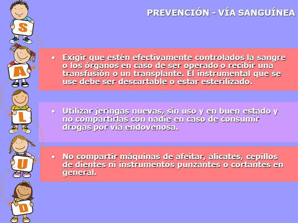 PREVENCIÓN - VÍA SANGUÍNEA Exigir que estén efectivamente controlados la sangre o los órganos en caso de ser operado o recibir una transfusión o un transplante.