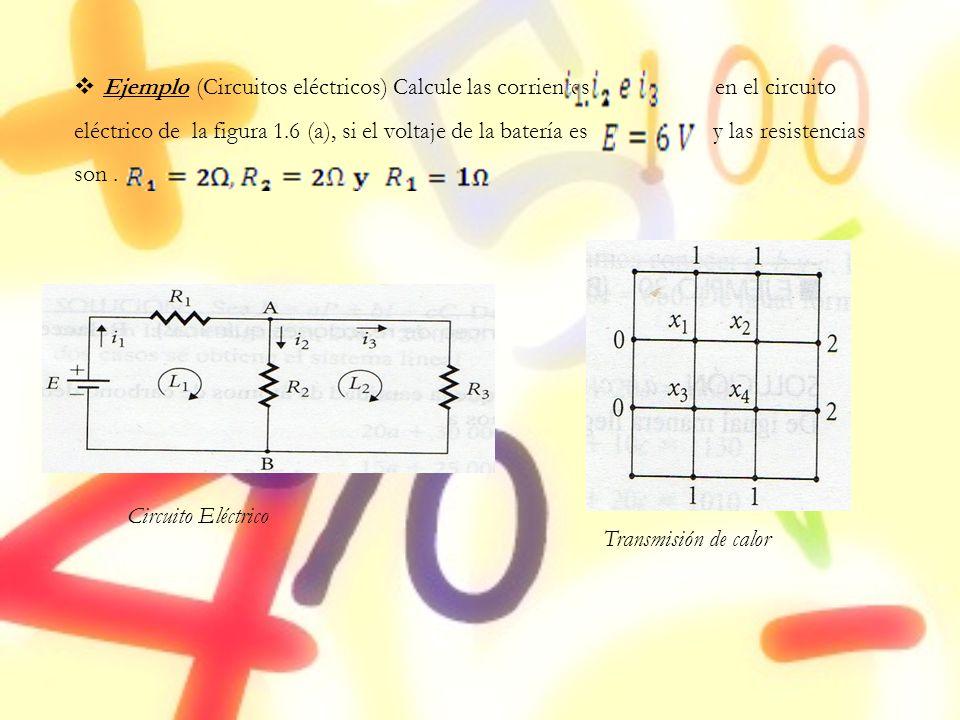 Ejemplo (Circuitos eléctricos) Calcule las corrientes en el circuito eléctrico de la figura 1.6 (a), si el voltaje de la batería es y las resistencias