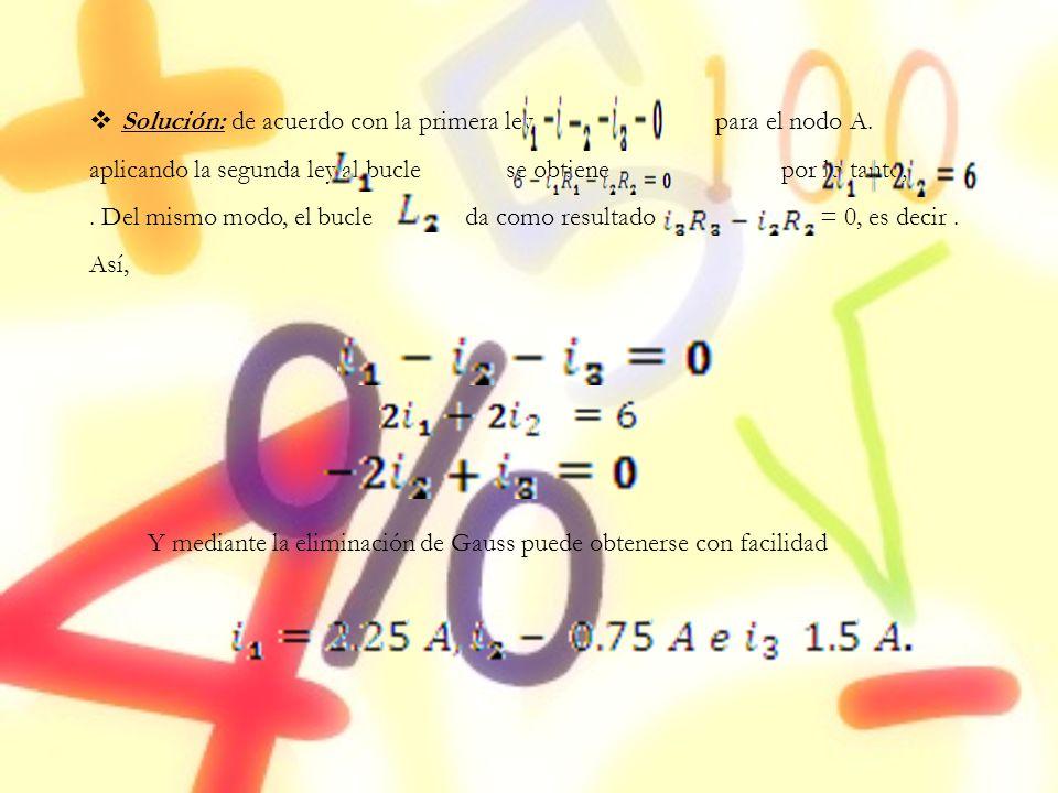 Solución: de acuerdo con la primera ley, para el nodo A. aplicando la segunda ley al bucle se obtiene por lo tanto,. Del mismo modo, el bucle da como