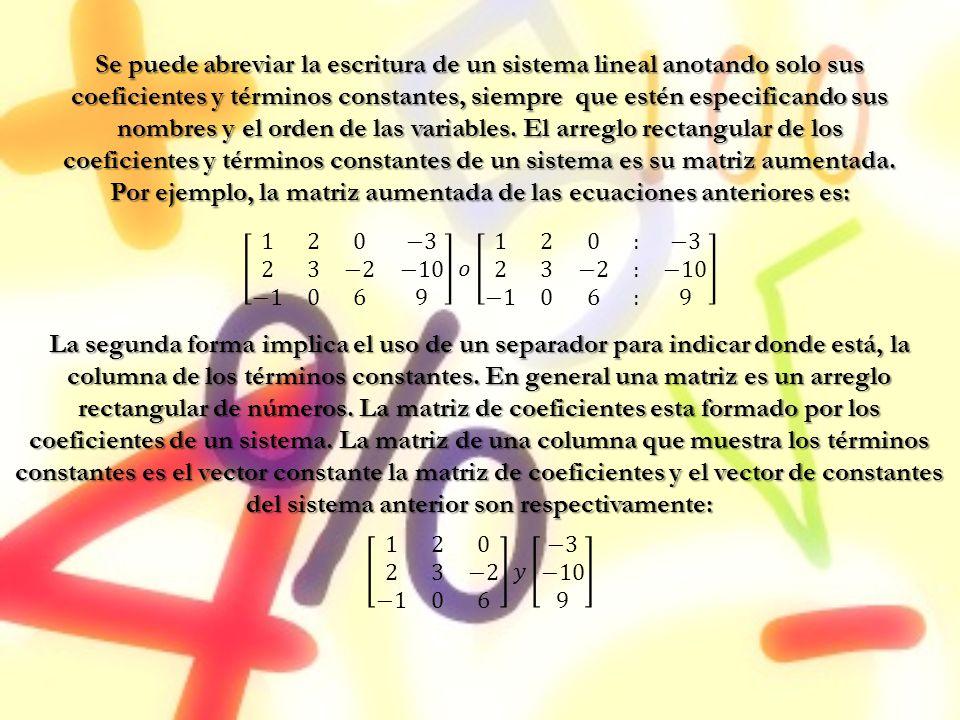 Se puede abreviar la escritura de un sistema lineal anotando solo sus coeficientes y términos constantes, siempre que estén especificando sus nombres