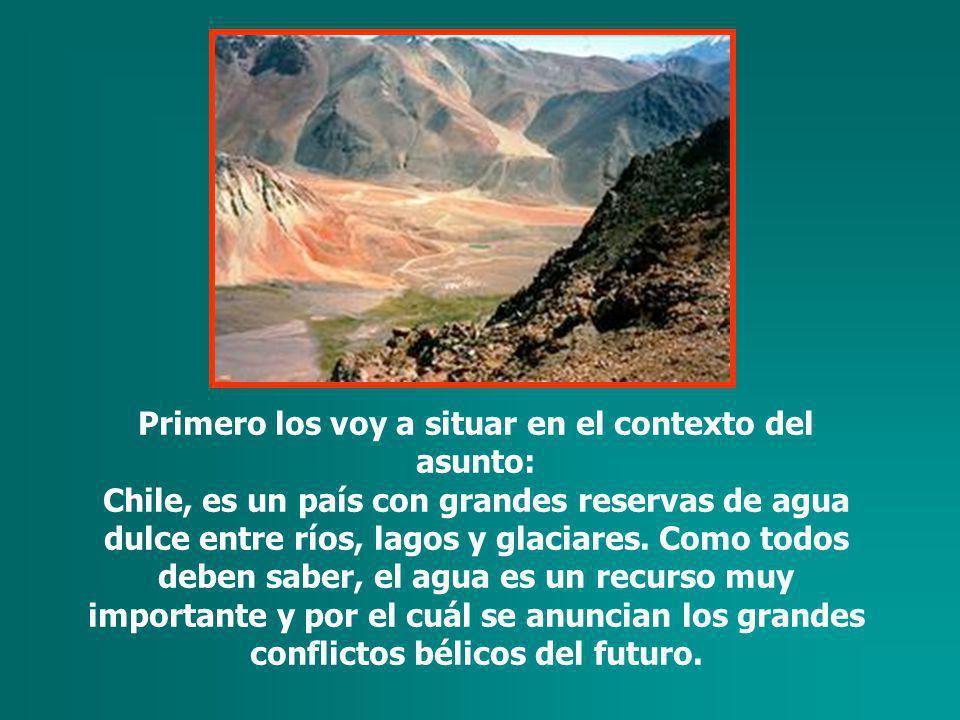 Primero los voy a situar en el contexto del asunto: Chile, es un país con grandes reservas de agua dulce entre ríos, lagos y glaciares.