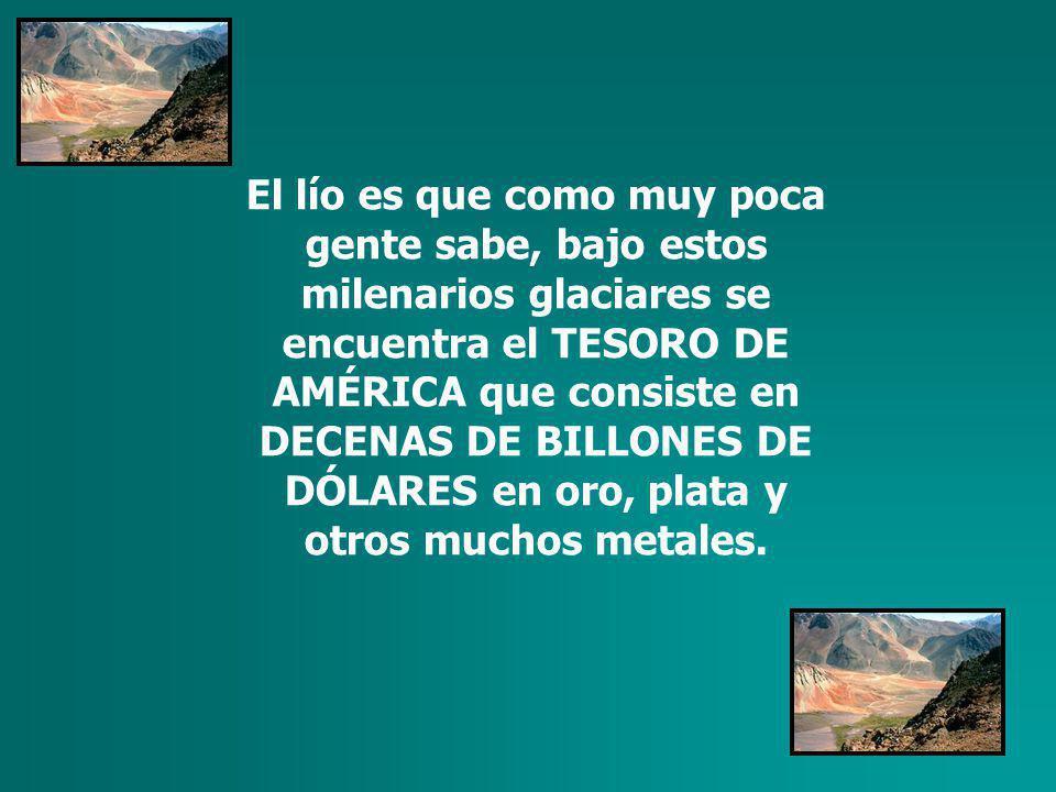 El lío es que como muy poca gente sabe, bajo estos milenarios glaciares se encuentra el TESORO DE AMÉRICA que consiste en DECENAS DE BILLONES DE DÓLARES en oro, plata y otros muchos metales.