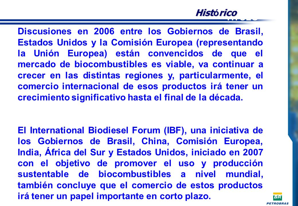 Discusiones en 2006 entre los Gobiernos de Brasil, Estados Unidos y la Comisión Europea (representando la Unión Europea) están convencidos de que el mercado de biocombustibles es viable, va continuar a crecer en las distintas regiones y, particularmente, el comercio internacional de esos productos irá tener un crecimiento significativo hasta el final de la década.