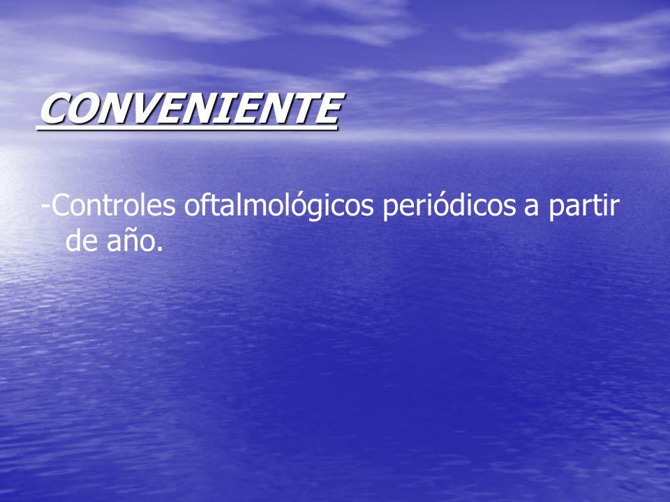 CONVENIENTE -Controles oftalmológicos periódicos a partir de año.