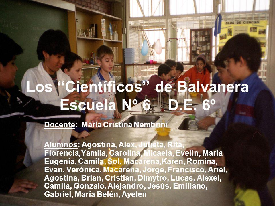 1 Los Científicos de Balvanera Escuela Nº 6 D.E. 6º Docente: María Cristina Nembrini Alumnos: Agostina, Alex, Julieta, Rita, Florencia,Yamila, Carolin