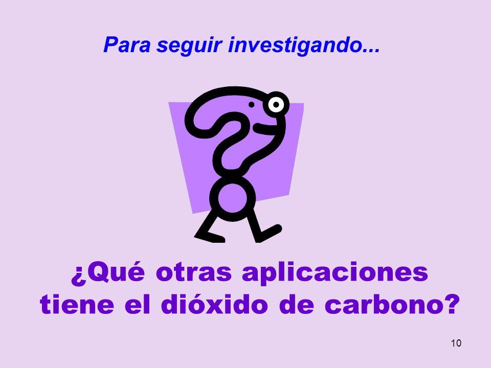 10 ¿Qué otras aplicaciones tiene el dióxido de carbono? Para seguir investigando...