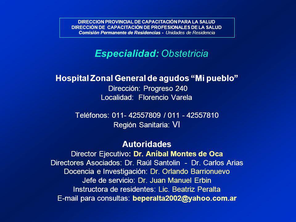 DIRECCION PROVINCIAL DE CAPACITACIÓN PARA LA SALUD DIRECCIÓN DE CAPACITACIÓN DE PROFESIONALES DE LA SALUD Comisión Permanente de Residencias - Unidades de Residencia Especialidad: Obstetricia Hospital Zonal General de agudos Mi pueblo Dirección: Progreso 240 Localidad: Florencio Varela Teléfonos: 011- 42557809 / 011 - 42557810 Región Sanitaria: VI Autoridades Director Ejecutivo: Dr.