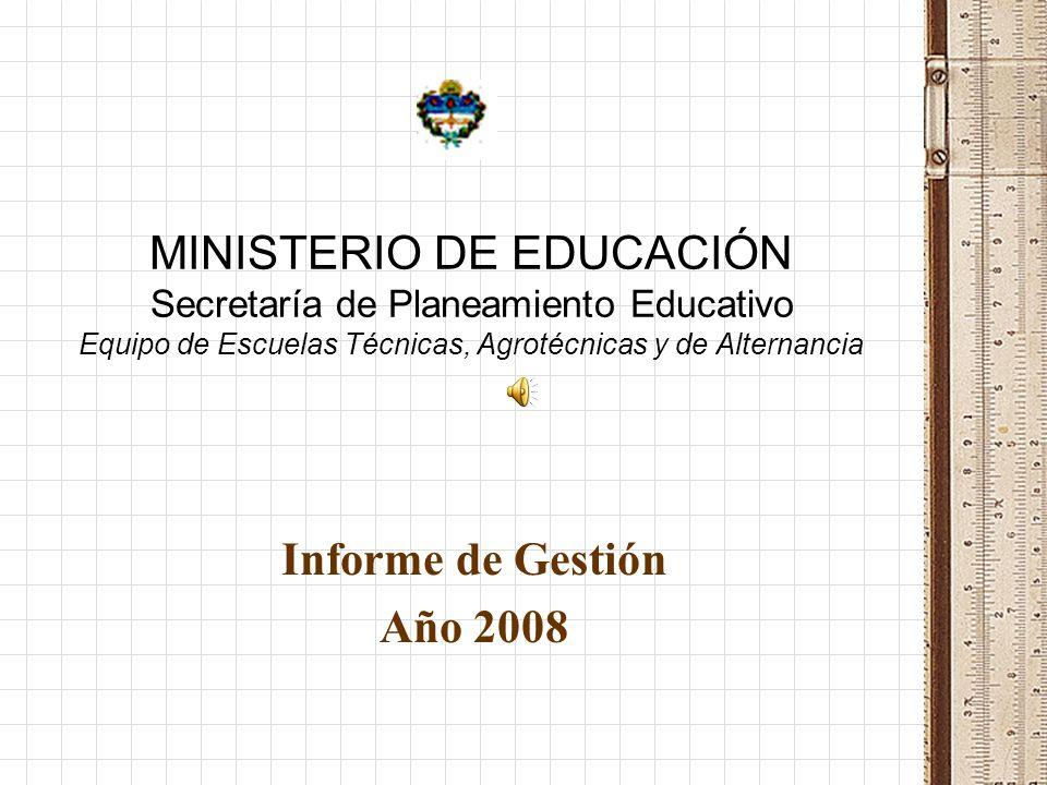 MINISTERIO DE EDUCACIÓN Secretaría de Planeamiento Educativo Equipo de Escuelas Técnicas, Agrotécnicas y de Alternancia Informe de Gestión Año 2008