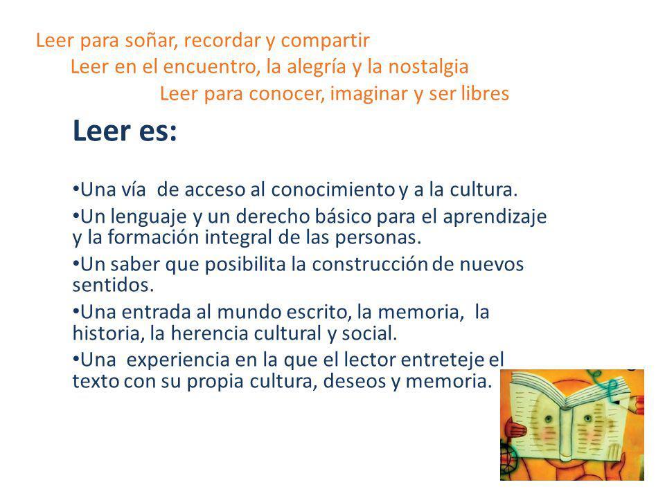 Leer para soñar, recordar y compartir Leer en el encuentro, la alegría y la nostalgia Leer para conocer, imaginar y ser libres Leer es: Una vía de acc
