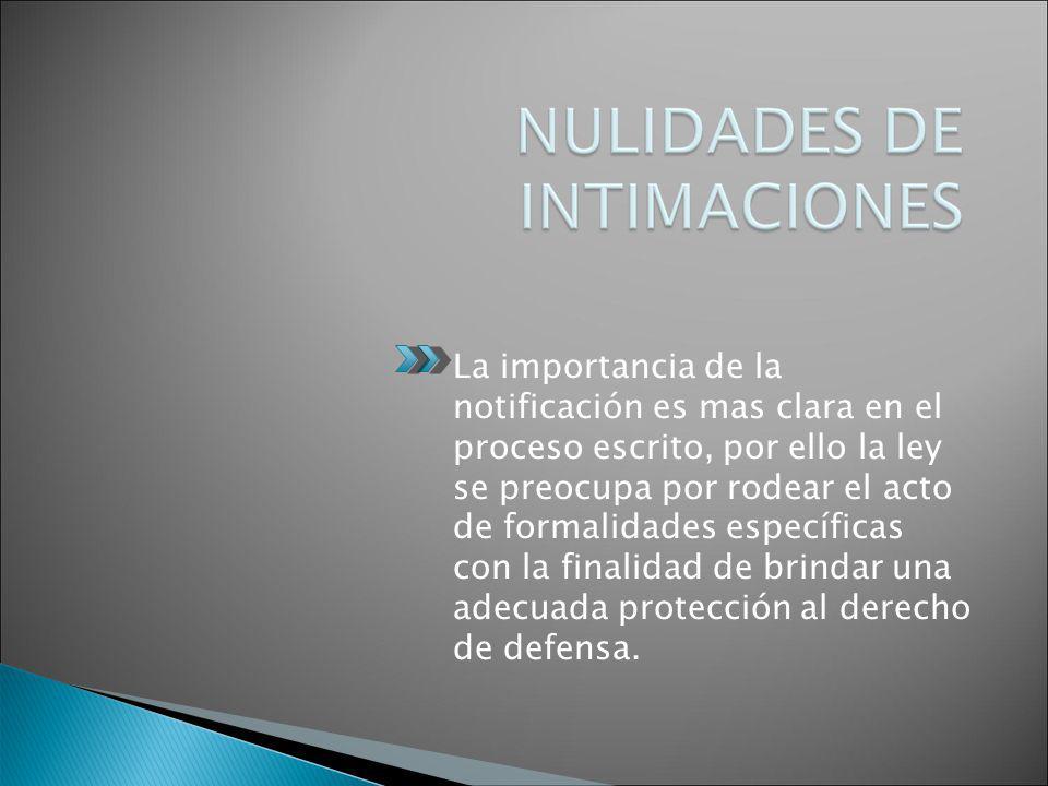 La importancia de la notificación es mas clara en el proceso escrito, por ello la ley se preocupa por rodear el acto de formalidades específicas con la finalidad de brindar una adecuada protección al derecho de defensa.