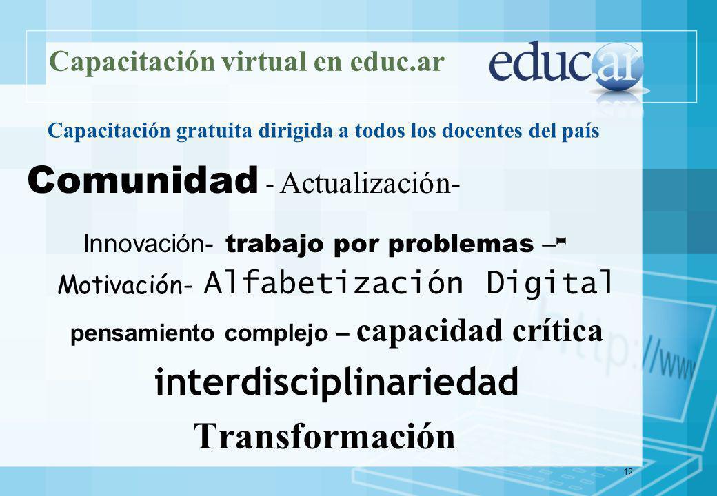 12 Capacitación virtual en educ.ar Comunidad - Actualización- Innovación- trabajo por problemas – - Motivación- Alfabetización Digital pensamiento complejo – capacidad crítica interdisciplinariedad Transformación Capacitación gratuita dirigida a todos los docentes del país